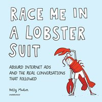 Race Me in a Lobster Suit: Absurd Internet Ads and the Real Conversations That Followed - Kelly Mahon
