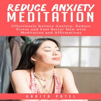 Reduce Anxiety Meditation: Effortlessly Relieve Anxiety, Reduce Stress and Feel Better Now with Meditation and Affirmations - Harita Patel