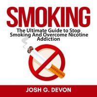 Smoking: The Ultimate Guide to Stop Smoking And Overcome Nicotine Addiction - Josh G. Devon