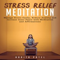 Stress Relief Meditation: Manage Stress Easily, Reduce Anxiety and Increase Inner Peace with Meditations and Affirmations - Harita Patel