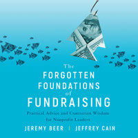 The Forgotten Foundations of Fundraising: Practical Advice and Contrarian Wisdom for Nonprofit Leaders - Jeremy Beer, Jeffrey Cain