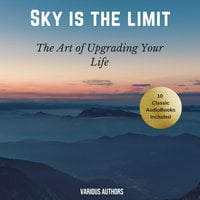 The Sky is the Limit (10 Classic Self-Help Books Collection) - James Allen, Napoleon Hill, Wallace D. Wattles, Benjamin Franklin, Khalil Gibran, Russell H. Conwell, Florence Scovel Shinn, P.T. Barnum, Orison Swett Marden