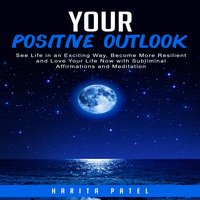 Your Positive Outlook: See Life in an Exciting Way, Become More Resilient and Love Your Life Now with Subliminal Affirmations and Meditation - Harita Patel