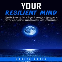Your Resilient Mind: Easily Bounce Back from Obstacles, Develop a Winner's Mindset and Increase Your Resilience with Subliminal Affirmations and Meditation - Harita Patel