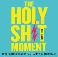 The Holy Sh!t Moment: How lasting change can happen in an instant - James Fell