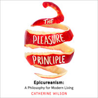 The Pleasure Principle – Epicureanism: A Philosophy for Modern Living - Catherine Wilson