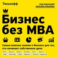 Бизнес без MBA : Самые важные знания о бизнесе для тех, кто начинает собственное дело - под. ред. Максима Ильяхова