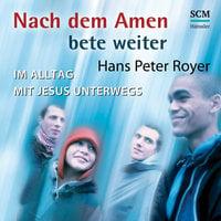 Nach dem Amen bete weiter: Im Alltag mit Jesus unterwegs - Hans-Peter Royer