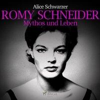 Romy Schneider: Mythos und Leben - Alice Schwarzer