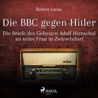 Die BBC gegen Hitler: Die Briefe des Gefreiten Adolf Hirnschal an seine Frau in Zwieselsdorf - Robert Lucas