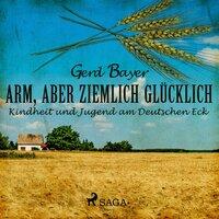 Arm, aber ziemlich glücklich: Kindheit und Jugend am Deutschen Eck - Gerd Bayer