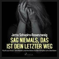Sag niemals, das ist dein letzter Weg: Flucht aus Ponar: eine Mutter und ihre kleine Tochter kämpfen ums Überleben - Jetta Schapiro-Rosenzweig