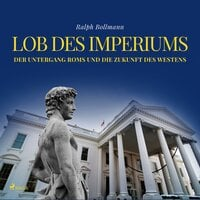 Lob des Imperiums: Der Untergang Roms und die Zukunft des Westens - Ralph Bollmann