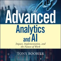 Advanced Analytics and AI: Impact, Implementation, and the Future of Work - Tony Boobier