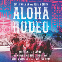 Aloha Rodeo: Three Hawaiian Cowboys, the World's Greatest Rodeo, and a Hidden History of the American West - Julian Smith, David Wolman
