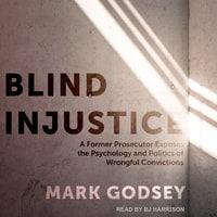 Blind Injustice: A Former Prosecutor Exposes the Psychology and Politics of Wrongful Convictions - Mark Godsey