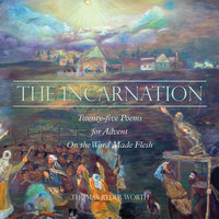 The Incarnation – Twenty-five Poems for Advent on the Word Made Flesh - Thomas Ryder Worth
