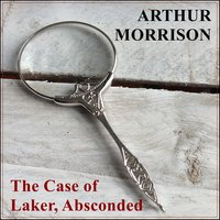 The Case of Laker, Absconded - Arthur Morrison