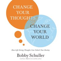 Change Your Thoughts, Change Your World - Bobby Schuller