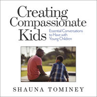Creating Compassionate Kids: Essential Conversations to Have with Young Children - Shauna Tominey