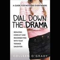 Dial Down the Drama: Reducing Conflict and Reconnecting with Your Teenage Daughter--A Guide for Mothers Everywhere - Colleen O'Grady