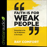 Faith Is for Weak People: Responding to the Top 20 Objections to the Gospel - Ray Comfort