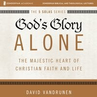 God's Glory Alone: The Majestic Heart of Christian Faith and Life - David VanDrunen