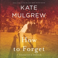 How to Forget: A Daughter's Memoir - Kate Mulgrew