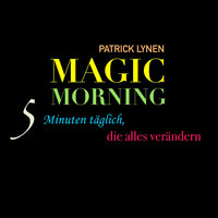 Magic Morning: 5 Minuten täglich, die alles verändern - Patrick Lynen