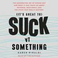 It's Great to Suck at Something: The Unexpected Joy of Wiping Out and What It Can Teach Us About Patience, Resilience, and the Stuff that Really Matters - Karen Rinaldi
