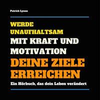 Werde unaufhaltsam: Mit Kraft und Motivation Deine Ziele erreichen - Patrick Lynen