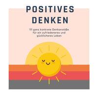 Positives Denken: 111 ganz konkrete Denkanstöße für ein zufriedeneres und glücklicheres Leben - Patrick Lynen