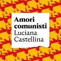 Amori comunisti - Luciana Castellina