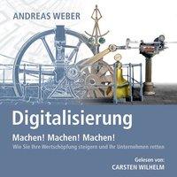 Digitalisierung: Machen! Machen! Machen! - Wie Sie Ihre Wertschöpfung steigern und Ihr Unternehmen retten - Andreas Weber