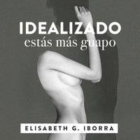 Idealizado estás más guapo. La loca historia punky-sexy entre una artista de la pista y su muso literario. - Elisabeth G. Iborra