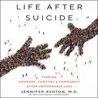 Life After Suicide: Finding Courage, Comfort & Community After Unthinkable Loss - Jennifer Ashton
