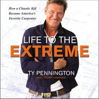 Life to the Extreme: How a Chaotic Kid Became America's Favorite Carpenter - Ty Pennington