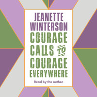 Courage Calls to Courage Everywhere - Jeanette Winterson