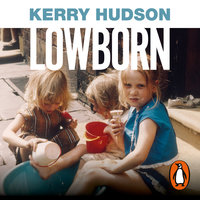Lowborn: Growing Up, Getting Away and Returning to Britain's Poorest Towns - Kerry Hudson