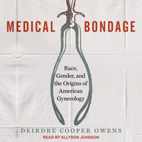 Medical Bondage: Race, Gender, and the Origins of American Gynecology - Deirdre Cooper Owens