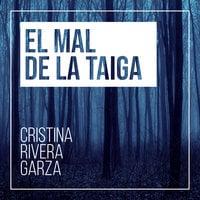 El mal de la taiga - Cristina Rivera Garza