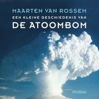 Een kleine geschiedenis van de atoombom - Maarten van Rossem