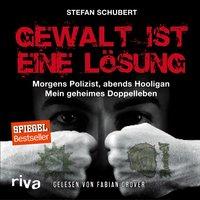 Gewalt ist eine Lösung: Morgens Polizist, abends Hooligan - mein geheimes Doppelleben - Stefan Schubert