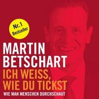 Ich weiß, wie du tickst: Wie man Menschen durchschaut - Martin Betschart
