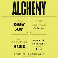 Alchemy: The Dark Art and Curious Science of Creating Magic in Brands, Business, and Life - Rory Sutherland