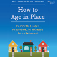 How to Age in Place: Planning for a Happy, Independent, and Financially Secure Retirement - Mary A. Languirand,Robert F. Bornstein