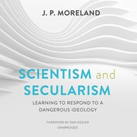 Scientism and Secularism: Learning to Respond to a Dangerous Ideology - J.P. Moreland