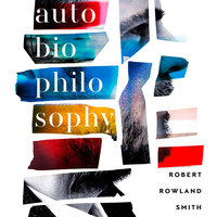 AutoBioPhilosophy: An intimate story of what it means to be human - Robert Rowland Smith