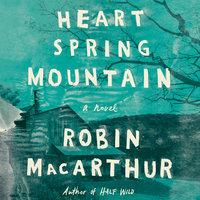 Heart Spring Mountain: A Novel - Robin MacArthur