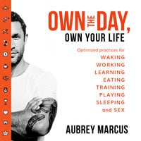 Own the Day, Own Your Life: Optimised practices for waking, working, learning, eating, training, playing, sleeping and sex - Aubrey Marcus